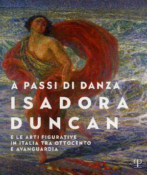 A passi di danza. Isadora Duncan e le arti figurative in Italia tra Ottocento e avanguardie