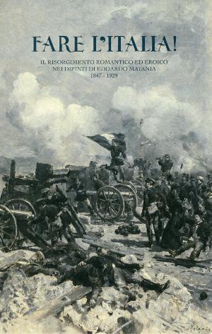FARE L'ITALIA! Il Risorgimento romantico ed eroico nei dipinti di Edoardo Matania 1847-1929